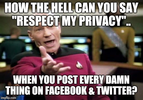 "Picard Wtf Meme | HOW THE HELL CAN YOU SAY ""RESPECT MY PRIVACY"".. WHEN YOU POST EVERY DAMN THING ON FACEBOOK & TWITTER? 