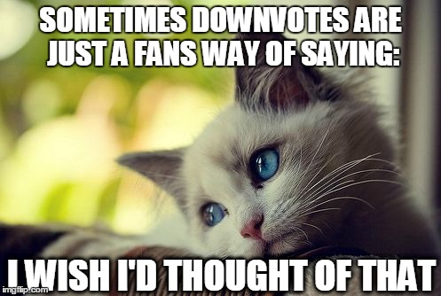 Don't worry | SOMETIMES DOWNVOTES ARE JUST A FANS WAY OF SAYING: I WISH I'D THOUGHT OF THAT | image tagged in memes,first world problems cat,downvote fairy,i thought of it first,mine,sharing is caring | made w/ Imgflip meme maker