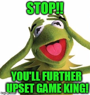 scared kermit | STOP!! YOU'LL FURTHER UPSET GAME KING! | image tagged in scared kermit | made w/ Imgflip meme maker