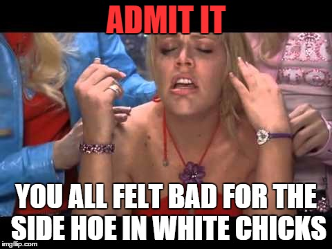 silly side hoe | ADMIT IT YOU ALL FELT BAD FOR THE SIDE HOE IN WHITE CHICKS | image tagged in white chicks,side hoe,admit it | made w/ Imgflip meme maker