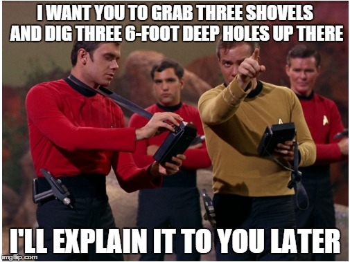 Red Shirts | I WANT YOU TO GRAB THREE SHOVELS AND DIG THREE 6-FOOT DEEP HOLES UP THERE I'LL EXPLAIN IT TO YOU LATER | image tagged in star trek red shirts | made w/ Imgflip meme maker