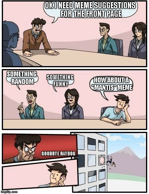 "I have to give credit to GAME_KING for giving me the idea for this meme. | OK I NEED MEME SUGGESTIONS FOR THE FRONT PAGE SOMETHING RANDOM SOMETHING FUNNY HOW ABOUT A ""MANTIS"" MEME GOODBYE RAYDOG 