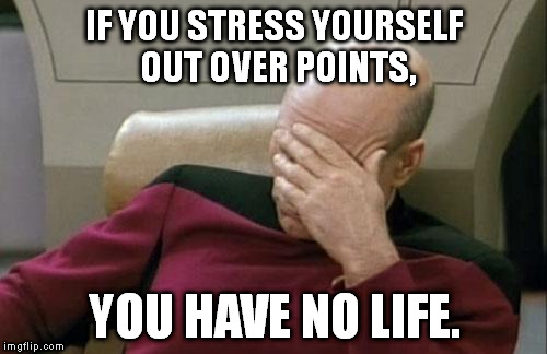 Captain Picard Facepalm Meme | IF YOU STRESS YOURSELF OUT OVER POINTS, YOU HAVE NO LIFE. | image tagged in memes,captain picard facepalm | made w/ Imgflip meme maker
