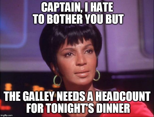 CAPTAIN, I HATE TO BOTHER YOU BUT THE GALLEY NEEDS A HEADCOUNT FOR TONIGHT'S DINNER | made w/ Imgflip meme maker