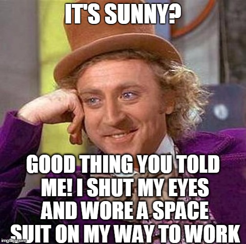 Creepy Condescending Wonka Meme | IT'S SUNNY? GOOD THING YOU TOLD ME! I SHUT MY EYES AND WORE A SPACE SUIT ON MY WAY TO WORK | image tagged in memes,creepy condescending wonka | made w/ Imgflip meme maker