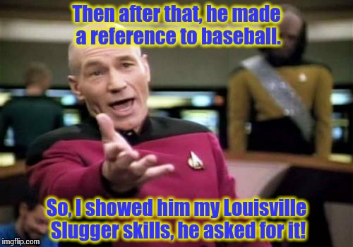 Picard Wtf Meme | Then after that, he made a reference to baseball. So, I showed him my Louisville Slugger skills, he asked for it! | image tagged in memes,picard wtf | made w/ Imgflip meme maker