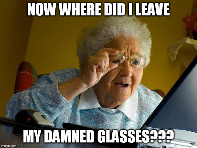 Grandma Finds The Internet Meme | NOW WHERE DID I LEAVE MY DAMNED GLASSES??? | image tagged in memes,grandma finds the internet | made w/ Imgflip meme maker