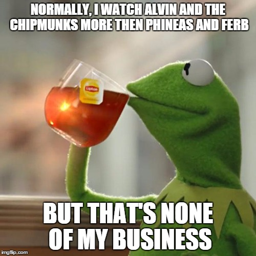 tkwwp i watch alvin and the chipmunks then phineas and ferb imgflip