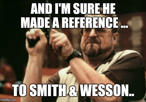 Am I The Only One Around Here Meme | AND I'M SURE HE MADE A REFERENCE ... TO SMITH & WESSON.. | image tagged in memes,am i the only one around here | made w/ Imgflip meme maker