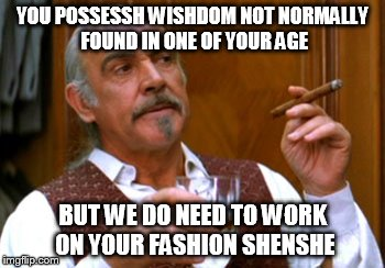 YOU POSSESSH WISHDOM NOT NORMALLY FOUND IN ONE OF YOUR AGE BUT WE DO NEED TO WORK ON YOUR FASHION SHENSHE | made w/ Imgflip meme maker