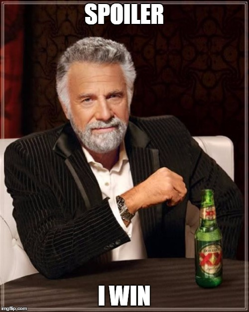 The Most Interesting Man In The World Meme | SPOILER I WIN | image tagged in memes,the most interesting man in the world | made w/ Imgflip meme maker
