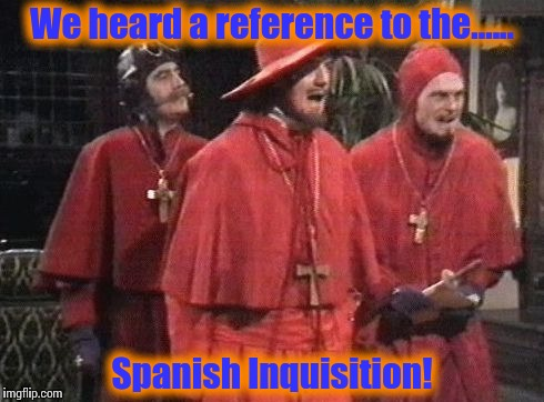 Monty python Spanish inq | We heard a reference to the...... Spanish Inquisition! | image tagged in monty python spanish inq | made w/ Imgflip meme maker