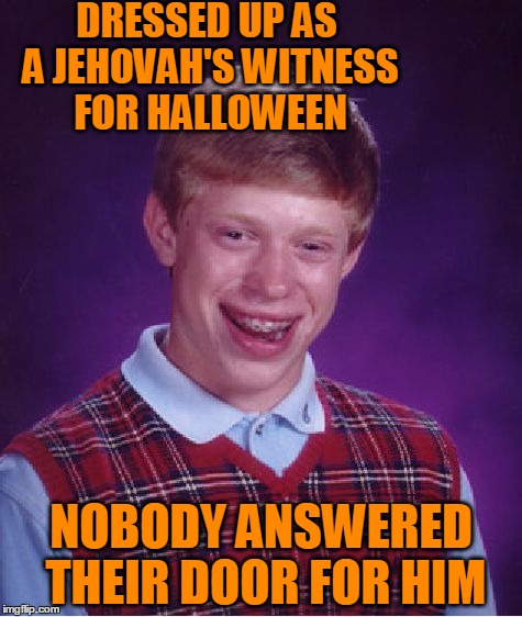 DAMMIT! Why the heck didn't I think of this meme last week? Grrrr | DRESSED UP AS A JEHOVAH'S WITNESS FOR HALLOWEEN NOBODY ANSWERED THEIR DOOR FOR HIM | image tagged in memes,bad luck brian | made w/ Imgflip meme maker