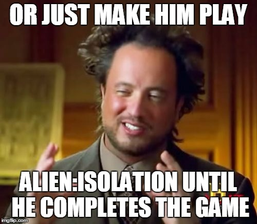 Ancient Aliens Meme | OR JUST MAKE HIM PLAY ALIEN:ISOLATION UNTIL HE COMPLETES THE GAME | image tagged in memes,ancient aliens | made w/ Imgflip meme maker