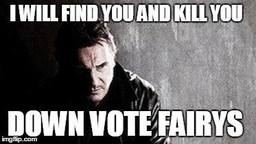 I Will Find You And Kill You | I WILL FIND YOU AND KILL YOU DOWN VOTE FAIRYS | image tagged in memes,i will find you and kill you | made w/ Imgflip meme maker