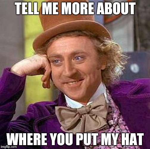 Creepy Condescending Wonka Meme | TELL ME MORE ABOUT WHERE YOU PUT MY HAT | image tagged in memes,creepy condescending wonka | made w/ Imgflip meme maker