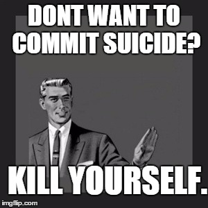 Kill Yourself Guy Meme | DONT WANT TO COMMIT SUICIDE? KILL YOURSELF. | image tagged in memes,kill yourself guy | made w/ Imgflip meme maker