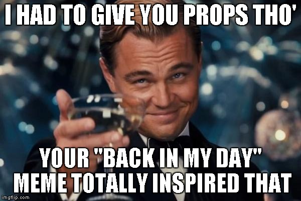 "Leonardo Dicaprio Cheers Meme | I HAD TO GIVE YOU PROPS THO' YOUR ""BACK IN MY DAY"" MEME TOTALLY INSPIRED THAT 