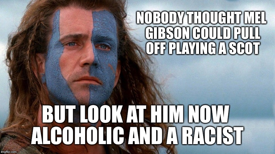Mel of house gibson | NOBODY THOUGHT MEL GIBSON COULD PULL OFF PLAYING A SCOT BUT LOOK AT HIM NOW ALCOHOLIC AND A RACIST | image tagged in funny,mel gibson,scotsman,alcoholic,racism,douchebag | made w/ Imgflip meme maker