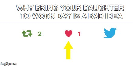 For God's Sake Twitter... | WHY BRING YOUR DAUGHTER TO WORK DAY IS A BAD IDEA | image tagged in bad idea,twitter,why bring your daughter to work day is a bad idea | made w/ Imgflip meme maker