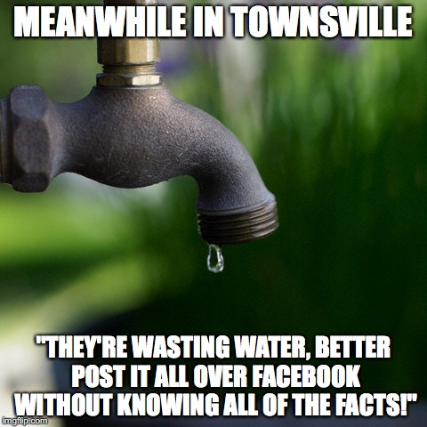 "tap | MEANWHILE IN TOWNSVILLE ""THEY'RE WASTING WATER, BETTER POST IT ALL OVER FACEBOOK WITHOUT KNOWING ALL OF THE FACTS!"" 