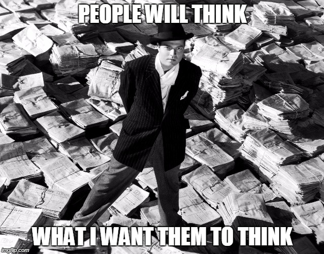 PEOPLE WILL THINK WHAT I WANT THEM TO THINK | image tagged in funny,memes,hollywood,citizen kane,orson welles | made w/ Imgflip meme maker