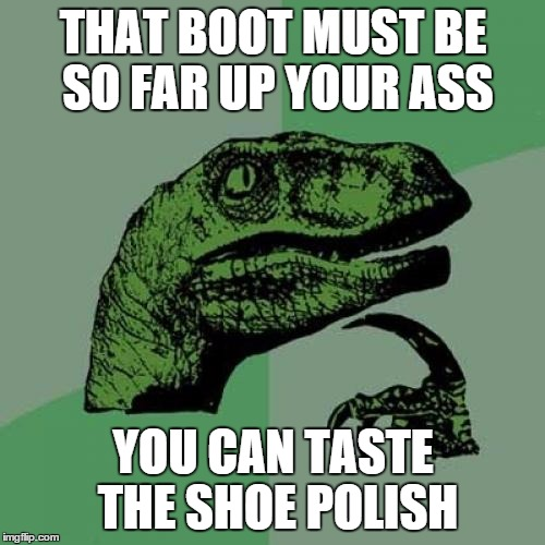 Philosoraptor Meme | THAT BOOT MUST BE SO FAR UP YOUR ASS YOU CAN TASTE THE SHOE POLISH | image tagged in memes,philosoraptor | made w/ Imgflip meme maker