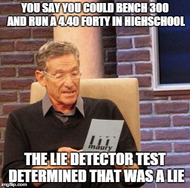 Maury Lie Detector Meme | YOU SAY YOU COULD BENCH 300 AND RUN A 4.40 FORTY IN HIGHSCHOOL THE LIE DETECTOR TEST DETERMINED THAT WAS A LIE | image tagged in memes,maury lie detector | made w/ Imgflip meme maker
