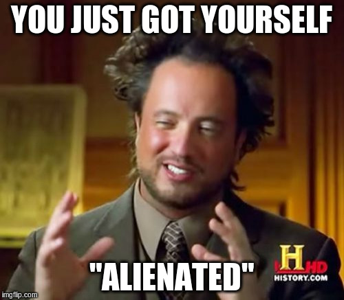 "Ancient Aliens Meme | YOU JUST GOT YOURSELF ""ALIENATED"" 