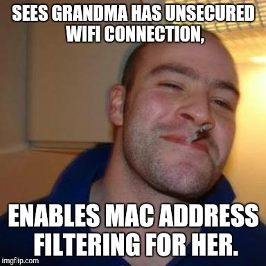 SEES GRANDMA HAS UNSECURED WIFI CONNECTION, ENABLES MAC ADDRESS FILTERING FOR HER. | made w/ Imgflip meme maker