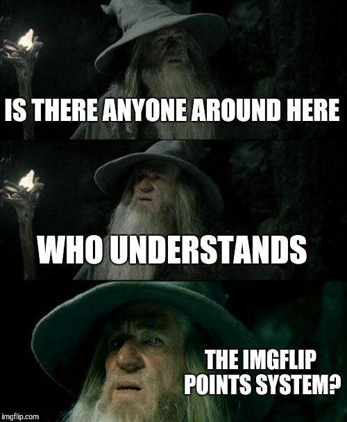 Confused Gandalf Meme | IS THERE ANYONE AROUND HERE WHO UNDERSTANDS THE IMGFLIP POINTS SYSTEM? | image tagged in memes,confused gandalf | made w/ Imgflip meme maker
