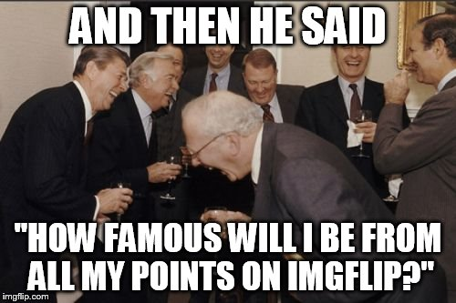 "Laughing Men In Suits Meme | AND THEN HE SAID ""HOW FAMOUS WILL I BE FROM ALL MY POINTS ON IMGFLIP?"" 
