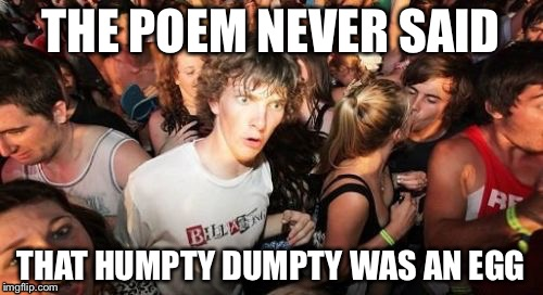 Read The Poem | THE POEM NEVER SAID THAT HUMPTY DUMPTY WAS AN EGG | image tagged in memes,sudden clarity clarence | made w/ Imgflip meme maker