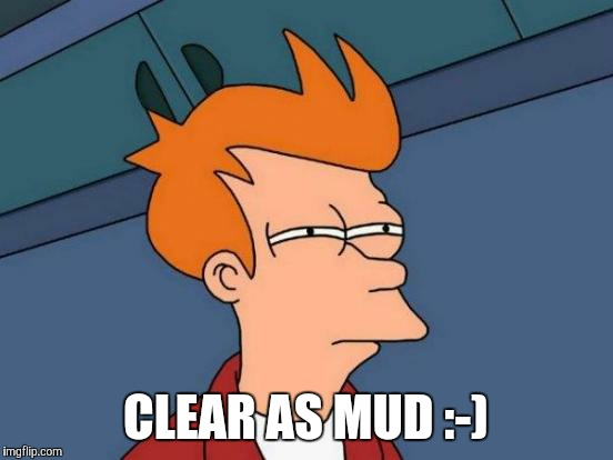 Futurama Fry Meme | CLEAR AS MUD :-) | image tagged in memes,futurama fry | made w/ Imgflip meme maker