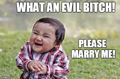 Evil Toddler Meme | WHAT AN EVIL B**CH! PLEASE MARRY ME! | image tagged in memes,evil toddler | made w/ Imgflip meme maker
