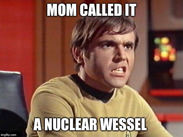 Chekov | MOM CALLED IT A NUCLEAR WESSEL | image tagged in chekov | made w/ Imgflip meme maker