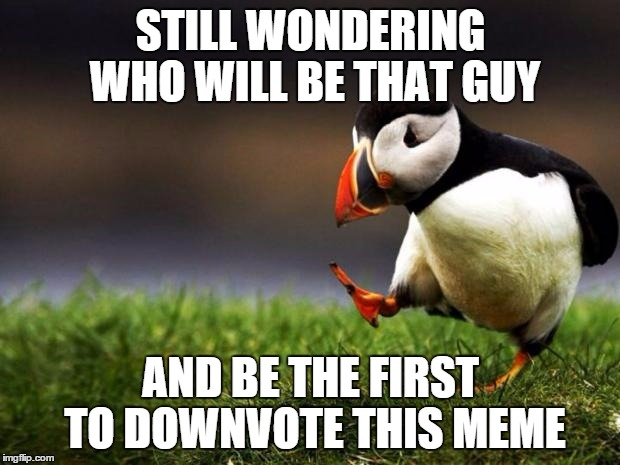 STILL WONDERING WHO WILL BE THAT GUY AND BE THE FIRST TO DOWNVOTE THIS MEME | made w/ Imgflip meme maker