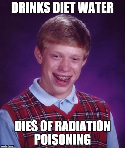 Bad Luck Brian Meme | DRINKS DIET WATER DIES OF RADIATION POISONING | image tagged in memes,bad luck brian | made w/ Imgflip meme maker