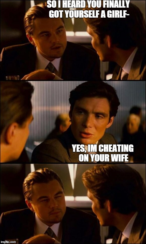 good for you? | SO I HEARD YOU FINALLY GOT YOURSELF A GIRLF- YES, IM CHEATING ON YOUR WIFE | image tagged in di caprio inception,cheating,wtf,funny | made w/ Imgflip meme maker