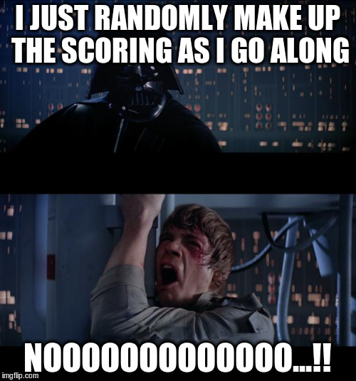 I JUST RANDOMLY MAKE UP THE SCORING AS I GO ALONG NOOOOOOOOOOOOO...!! | made w/ Imgflip meme maker