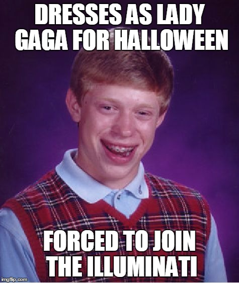 Bad Luck Brian Meme | DRESSES AS LADY GAGA FOR HALLOWEEN FORCED TO JOIN THE ILLUMINATI | image tagged in memes,bad luck brian | made w/ Imgflip meme maker