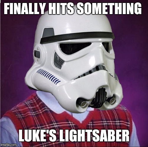 Bad Luck Stormtrooper | FINALLY HITS SOMETHING LUKE'S LIGHTSABER | image tagged in bad luck stormtrooper,memes,funny,bad luck brian | made w/ Imgflip meme maker
