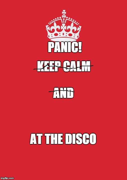 Keep Calm And Carry On Red | KEEP CALM AT THE DISCO AND PANIC! | image tagged in memes,keep calm and carry on red | made w/ Imgflip meme maker