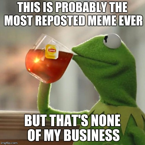 But Thats None Of My Business Meme | THIS IS PROBABLY THE MOST REPOSTED MEME EVER BUT THAT'S NONE OF MY BUSINESS | image tagged in memes,but thats none of my business,kermit the frog | made w/ Imgflip meme maker