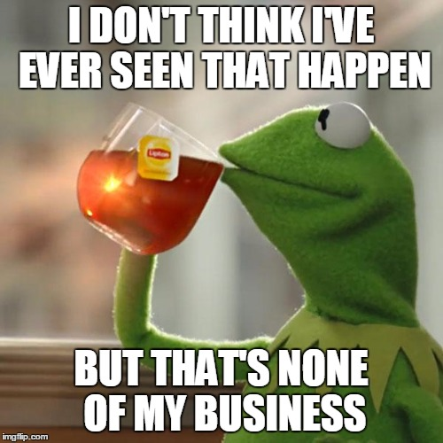 But Thats None Of My Business Meme | I DON'T THINK I'VE EVER SEEN THAT HAPPEN BUT THAT'S NONE OF MY BUSINESS | image tagged in memes,but thats none of my business,kermit the frog | made w/ Imgflip meme maker
