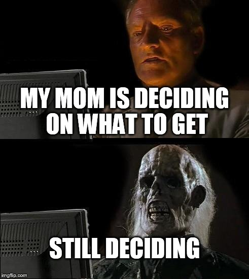 Ill Just Wait Here Meme | MY MOM IS DECIDING ON WHAT TO GET STILL DECIDING | image tagged in memes,ill just wait here | made w/ Imgflip meme maker