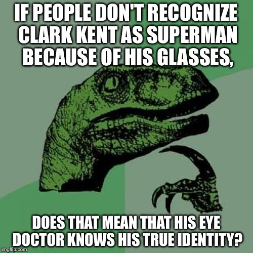 The Eye Is Why | IF PEOPLE DON'T RECOGNIZE CLARK KENT AS SUPERMAN BECAUSE OF HIS GLASSES, DOES THAT MEAN THAT HIS EYE DOCTOR KNOWS HIS TRUE IDENTITY? | image tagged in memes,philosoraptor | made w/ Imgflip meme maker