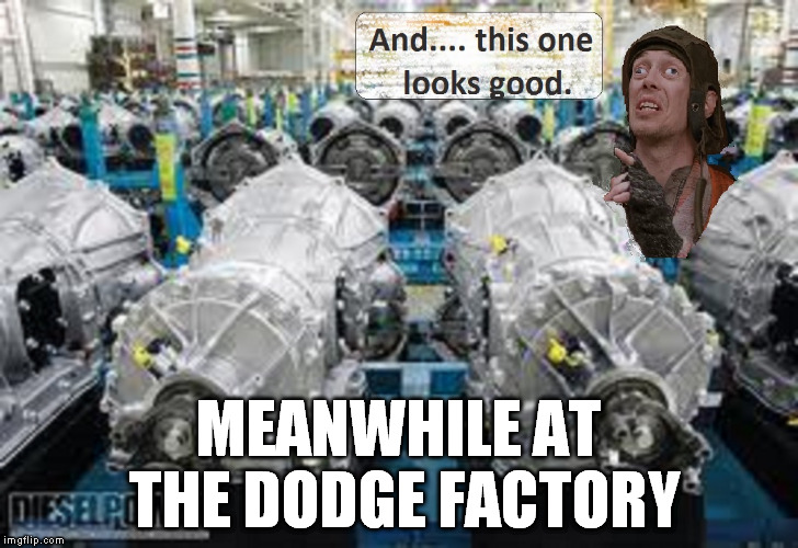Dodges transmission inspector  | MEANWHILE AT THE DODGE FACTORY | image tagged in dodge tranny inspector,trucks,dodge,chevy,ford,crazy eyes | made w/ Imgflip meme maker