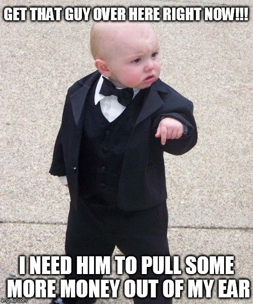 Baby Godfather Meme | GET THAT GUY OVER HERE RIGHT NOW!!! I NEED HIM TO PULL SOME MORE MONEY OUT OF MY EAR | image tagged in memes,baby godfather | made w/ Imgflip meme maker