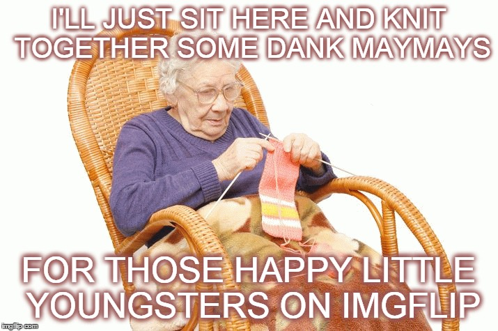 Grandma knits dank maymays | I'LL JUST SIT HERE AND KNIT TOGETHER SOME DANK MAYMAYS FOR THOSE HAPPY LITTLE YOUNGSTERS ON IMGFLIP | image tagged in memes,funny,grandma knitting,dank maymays,imgflip,back in my day | made w/ Imgflip meme maker